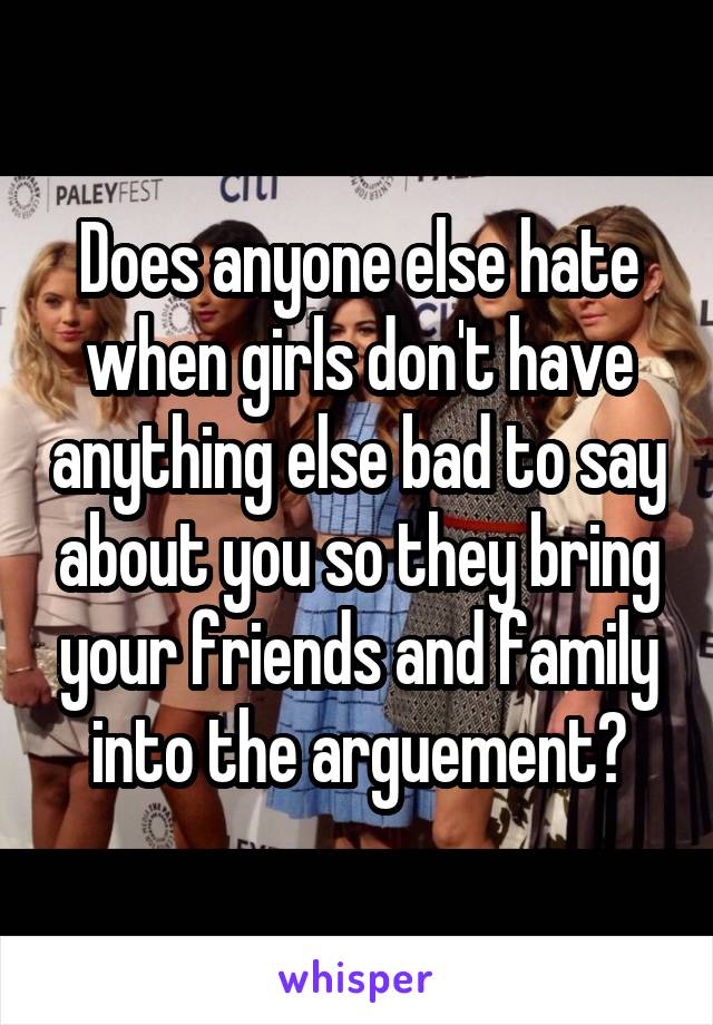 Does anyone else hate when girls don't have anything else bad to say about you so they bring your friends and family into the arguement?