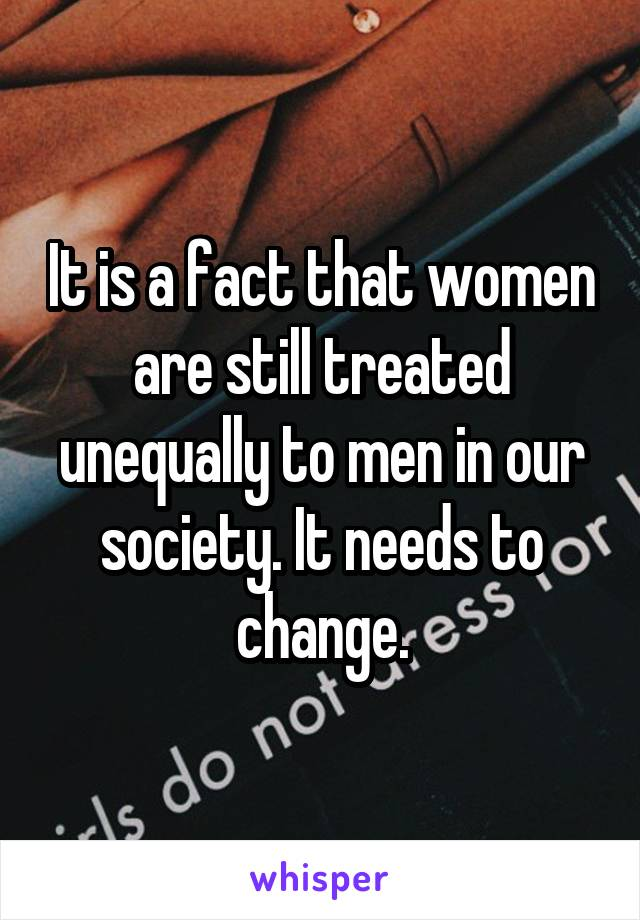 It is a fact that women are still treated unequally to men in our society. It needs to change.