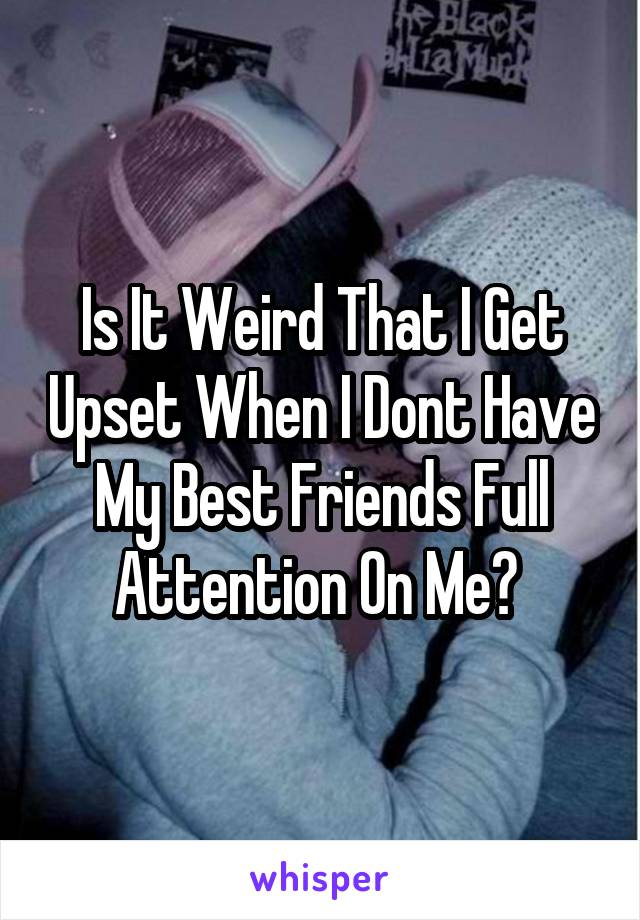 Is It Weird That I Get Upset When I Dont Have My Best Friends Full Attention On Me?