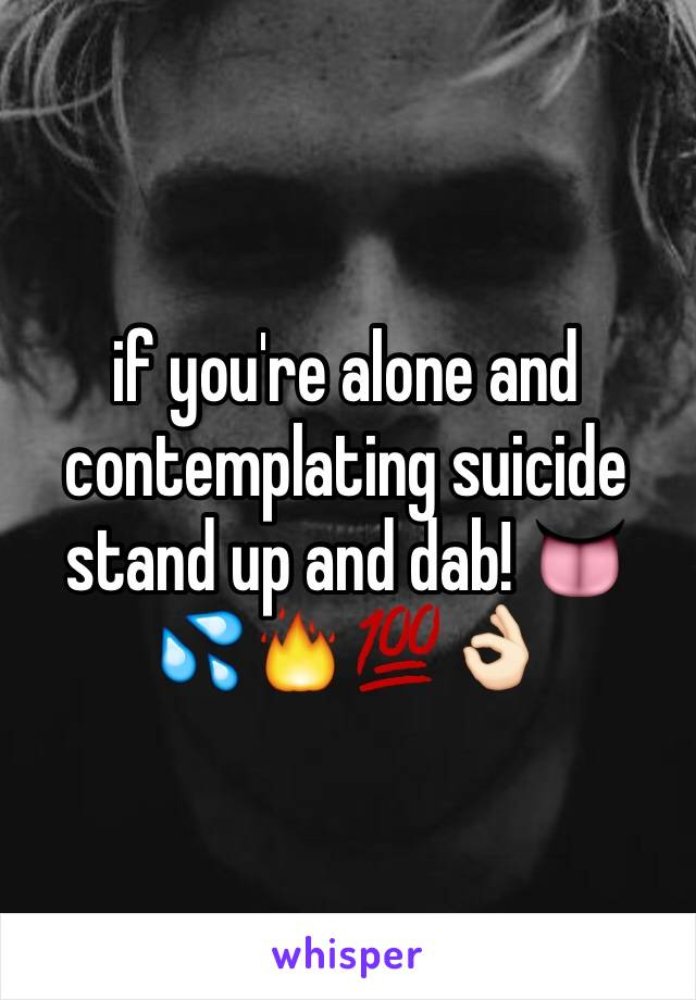 if you're alone and contemplating suicide stand up and dab! 👅💦🔥💯👌🏻