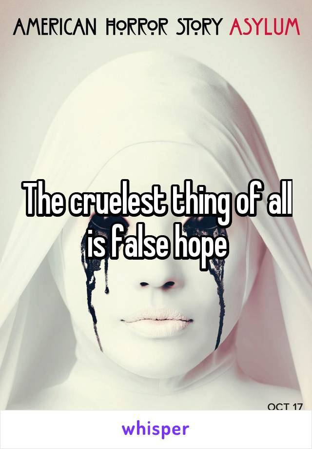 The cruelest thing of all is false hope