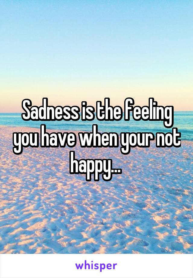 Sadness is the feeling you have when your not happy...
