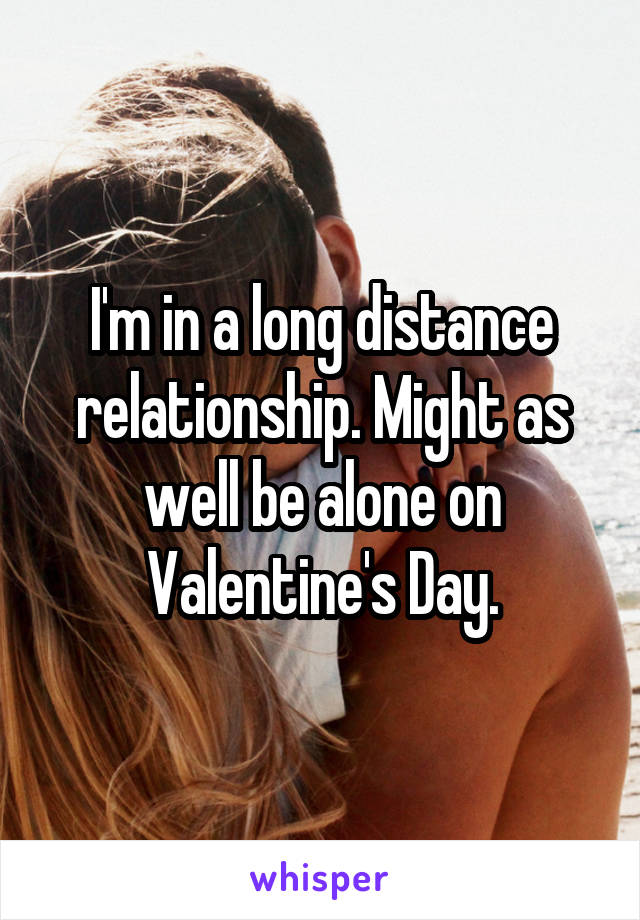 I'm in a long distance relationship. Might as well be alone on Valentine's Day.