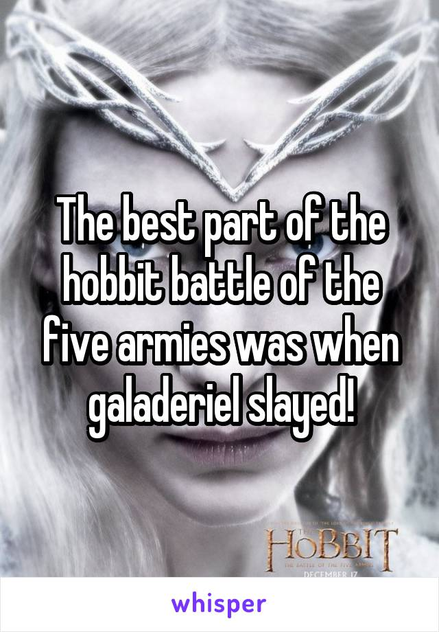The best part of the hobbit battle of the five armies was when galaderiel slayed!