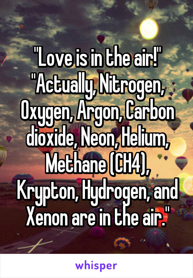 """""""Love is in the air!"""" """"Actually, Nitrogen, Oxygen, Argon, Carbon dioxide, Neon, Helium, Methane (CH4), Krypton, Hydrogen, and Xenon are in the air."""""""