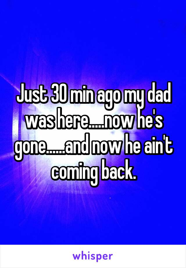 Just 30 min ago my dad was here.....now he's gone......and now he ain't coming back.