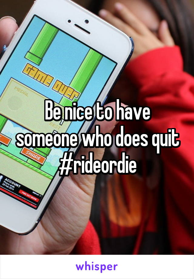 Be nice to have someone who does quit #rideordie