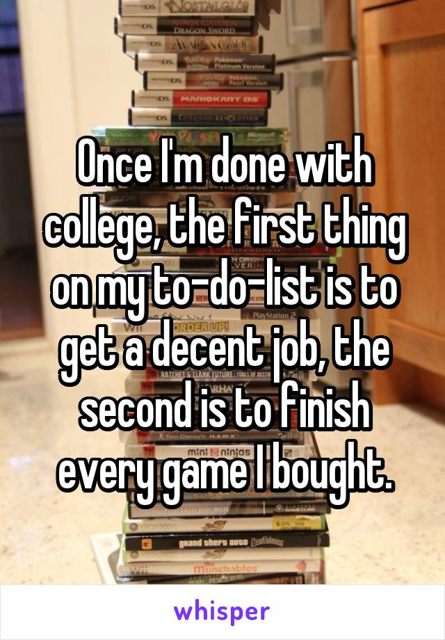 Once I'm done with college, the first thing on my to-do-list is to get a decent job, the second is to finish every game I bought.