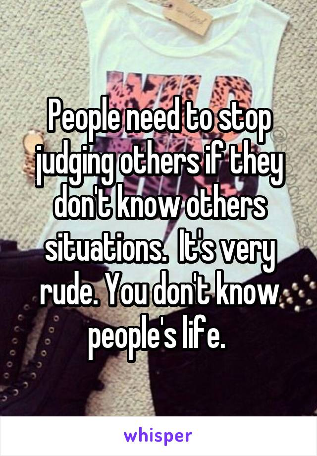 People need to stop judging others if they don't know others situations.  It's very rude. You don't know people's life.