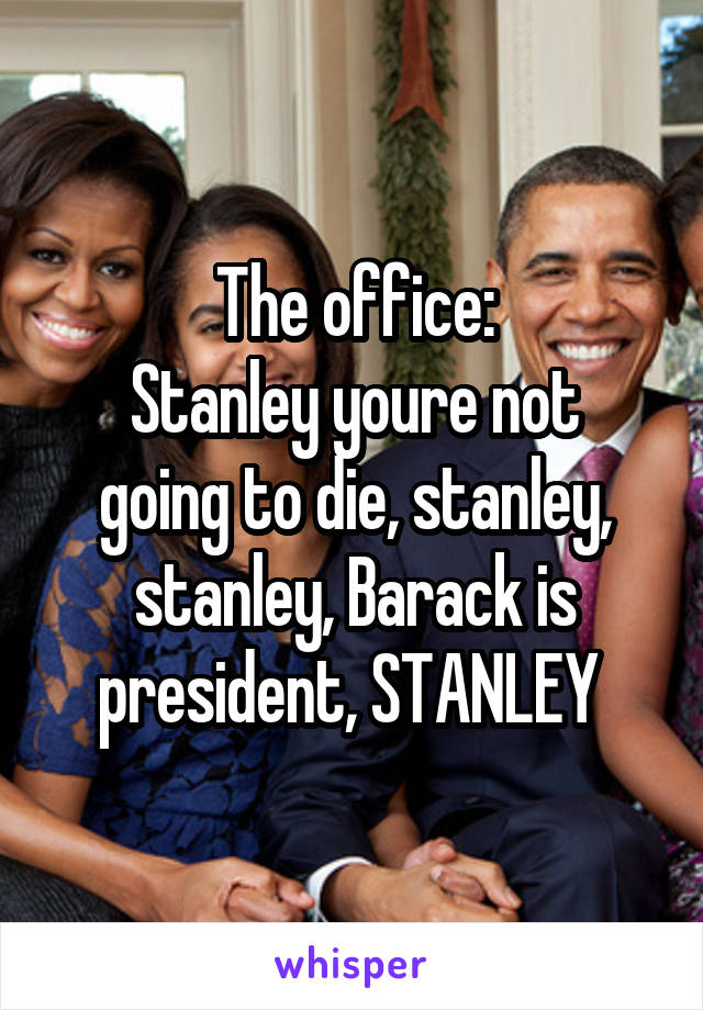 The office: Stanley youre not going to die, stanley, stanley, Barack is president, STANLEY
