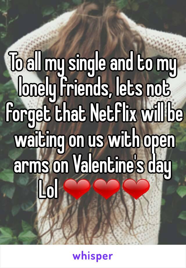 To all my single and to my lonely friends, lets not forget that Netflix will be waiting on us with open arms on Valentine's day  Lol ❤❤❤