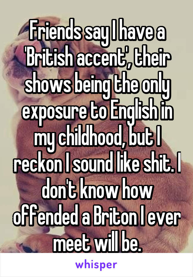 Friends say I have a 'British accent', their shows being the only exposure to English in my childhood, but I reckon I sound like shit. I don't know how offended a Briton I ever meet will be.