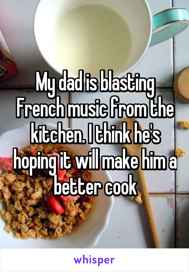 My dad is blasting French music from the kitchen. I think he's hoping it will make him a better cook