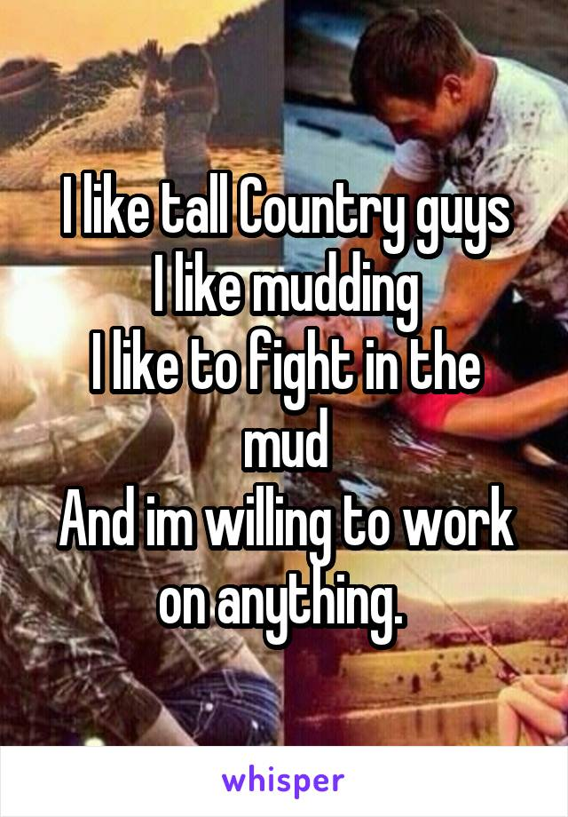 I like tall Country guys I like mudding I like to fight in the mud And im willing to work on anything.