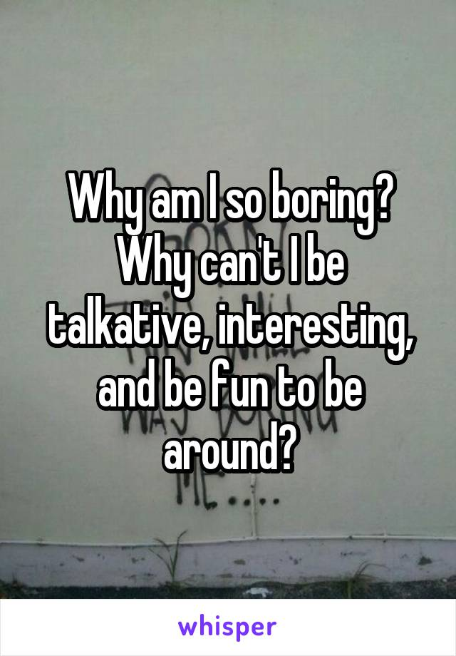 Why am I so boring? Why can't I be talkative, interesting, and be fun to be around?