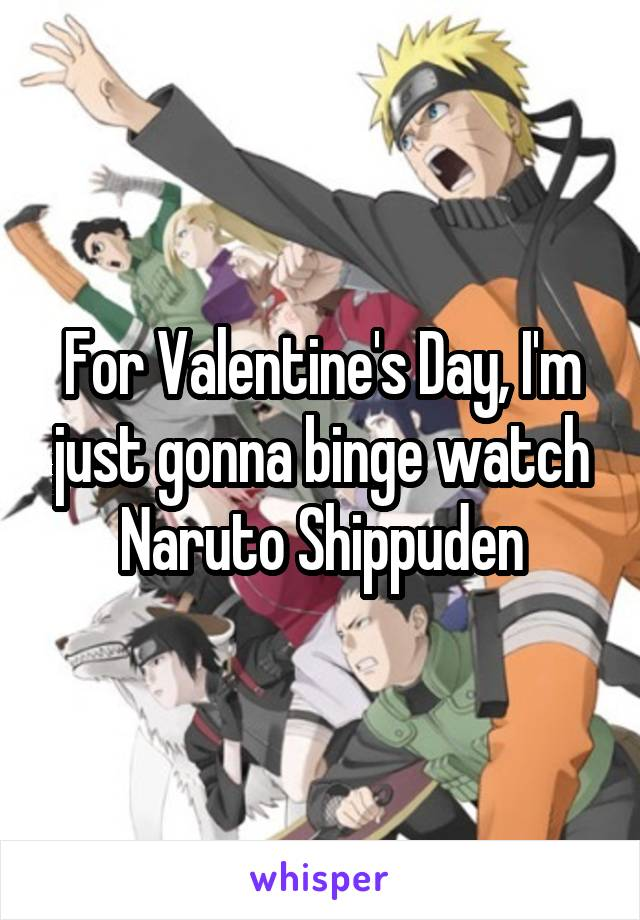 For Valentine's Day, I'm just gonna binge watch Naruto Shippuden