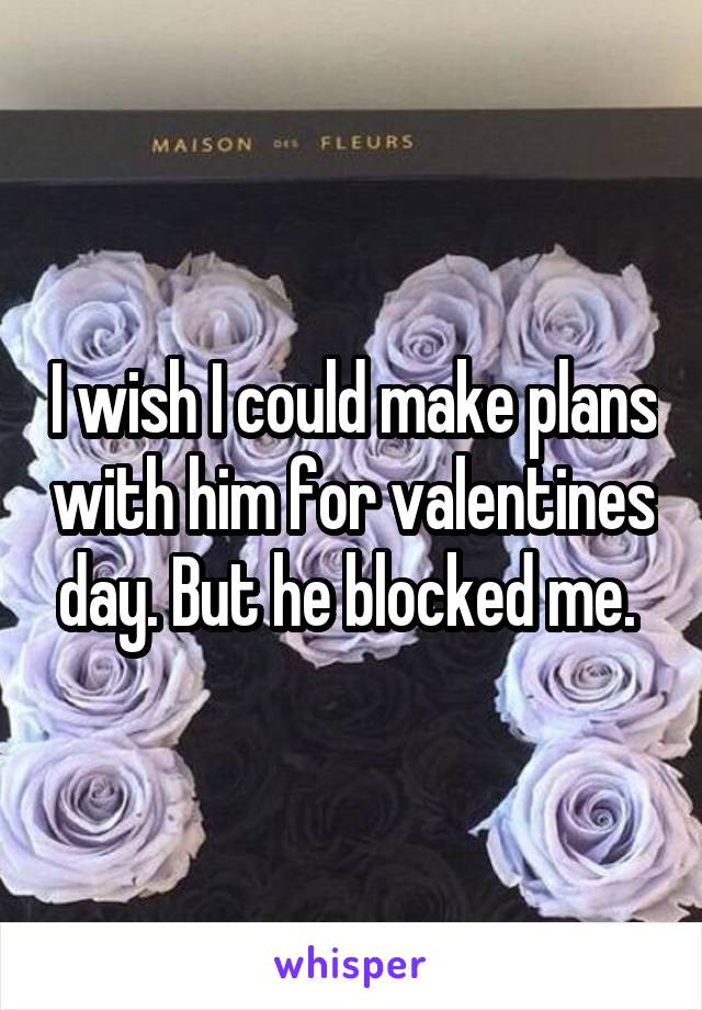 I wish I could make plans with him for valentines day. But he blocked me.