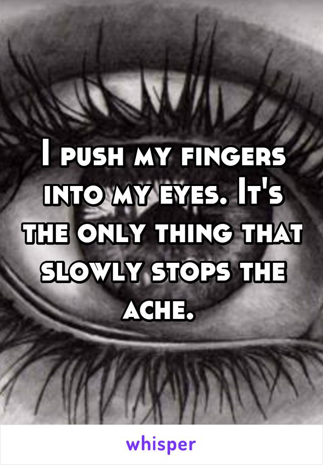 I push my fingers into my eyes. It's the only thing that slowly stops the ache.