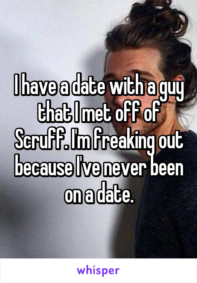 I have a date with a guy that I met off of Scruff. I'm freaking out because I've never been on a date.
