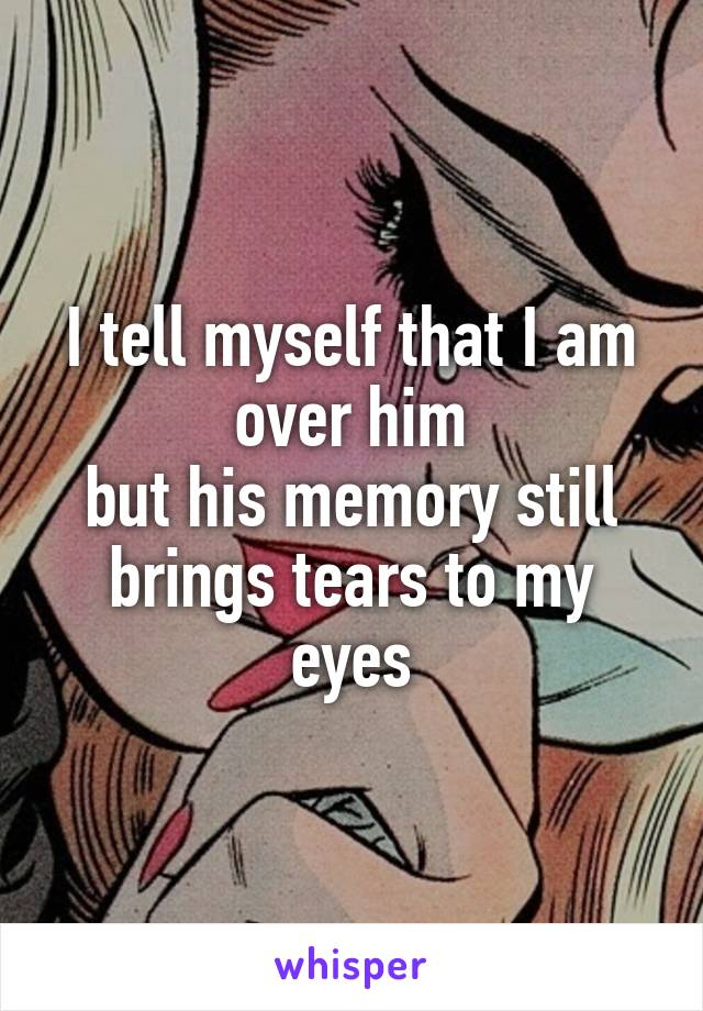 I tell myself that I am over him but his memory still brings tears to my eyes