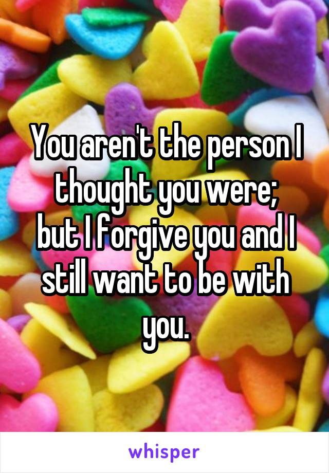 You aren't the person I thought you were; but I forgive you and I still want to be with you.