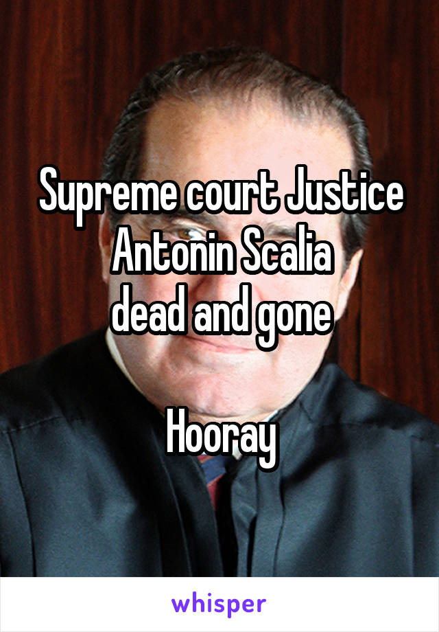 Supreme court Justice Antonin Scalia dead and gone  Hooray