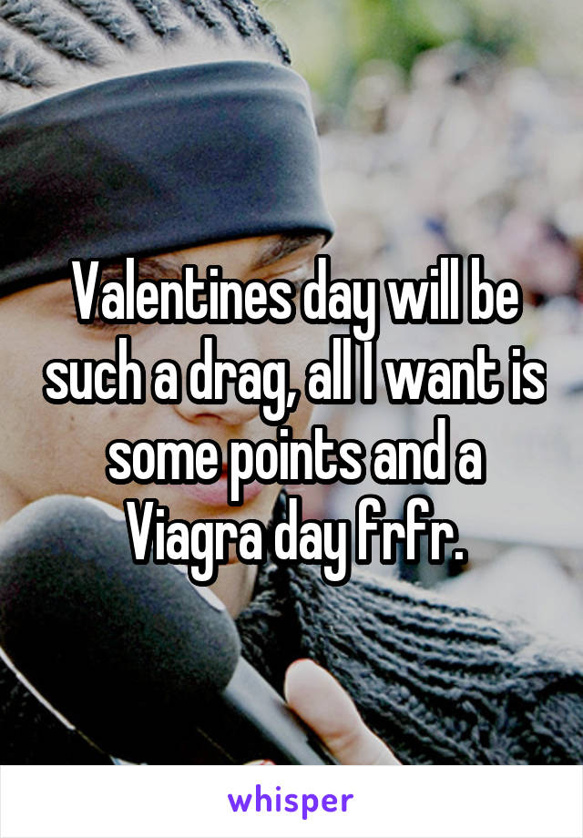 Valentines day will be such a drag, all I want is some points and a Viagra day frfr.
