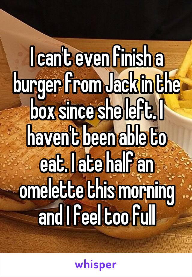 I can't even finish a burger from Jack in the box since she left. I haven't been able to eat. I ate half an omelette this morning and I feel too full