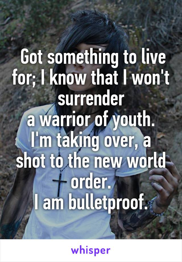 Got something to live for; I know that I won't surrender a warrior of youth. I'm taking over, a shot to the new world order. I am bulletproof.