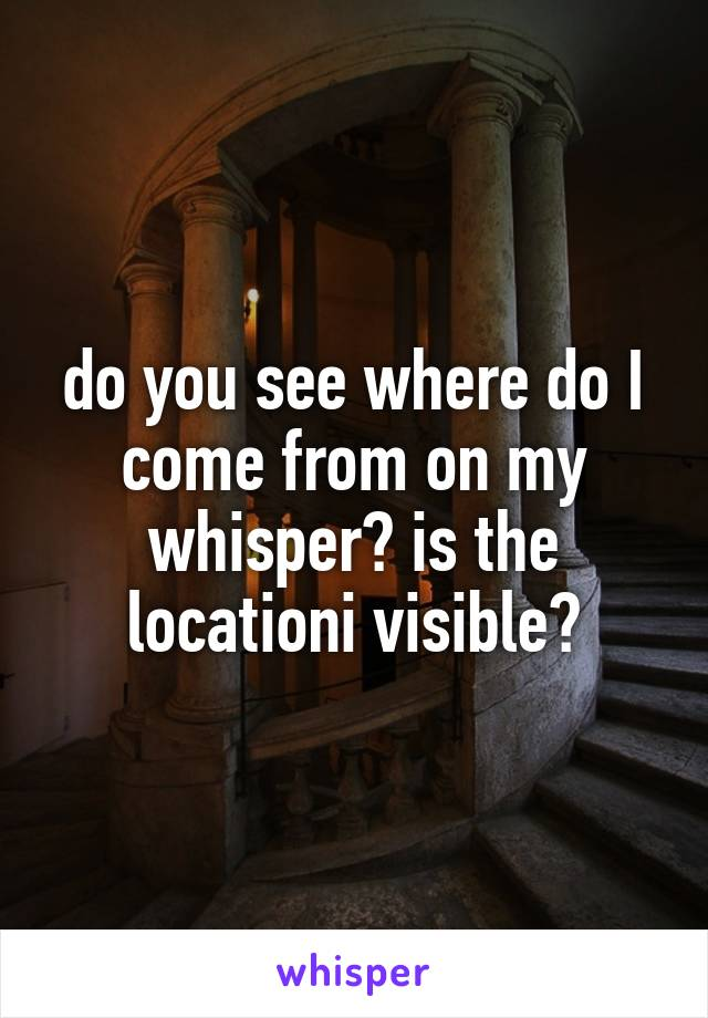 do you see where do I come from on my whisper? is the locationi visible?