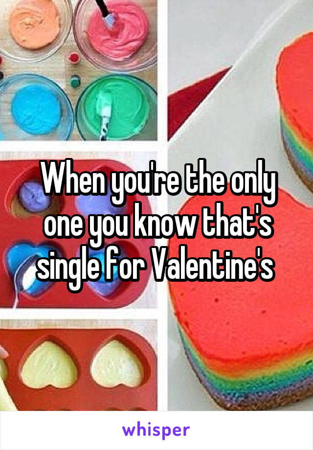 When you're the only one you know that's single for Valentine's