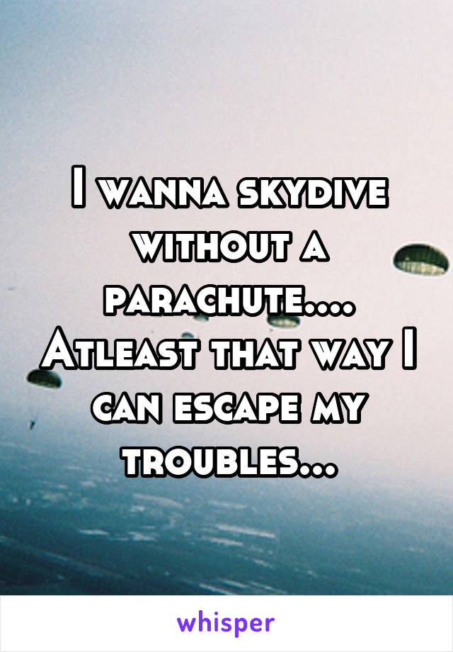 I wanna skydive without a parachute.... Atleast that way I can escape my troubles...