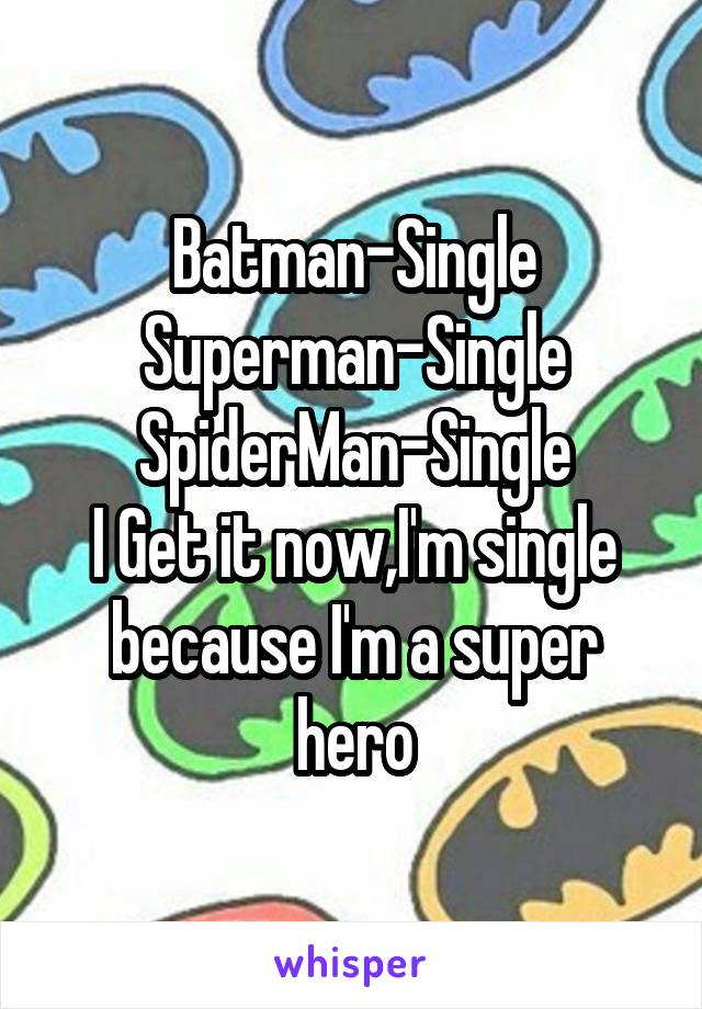 Batman-Single Superman-Single SpiderMan-Single I Get it now,I'm single because I'm a super hero