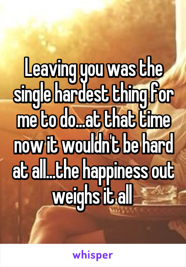 Leaving you was the single hardest thing for me to do...at that time now it wouldn't be hard at all...the happiness out weighs it all