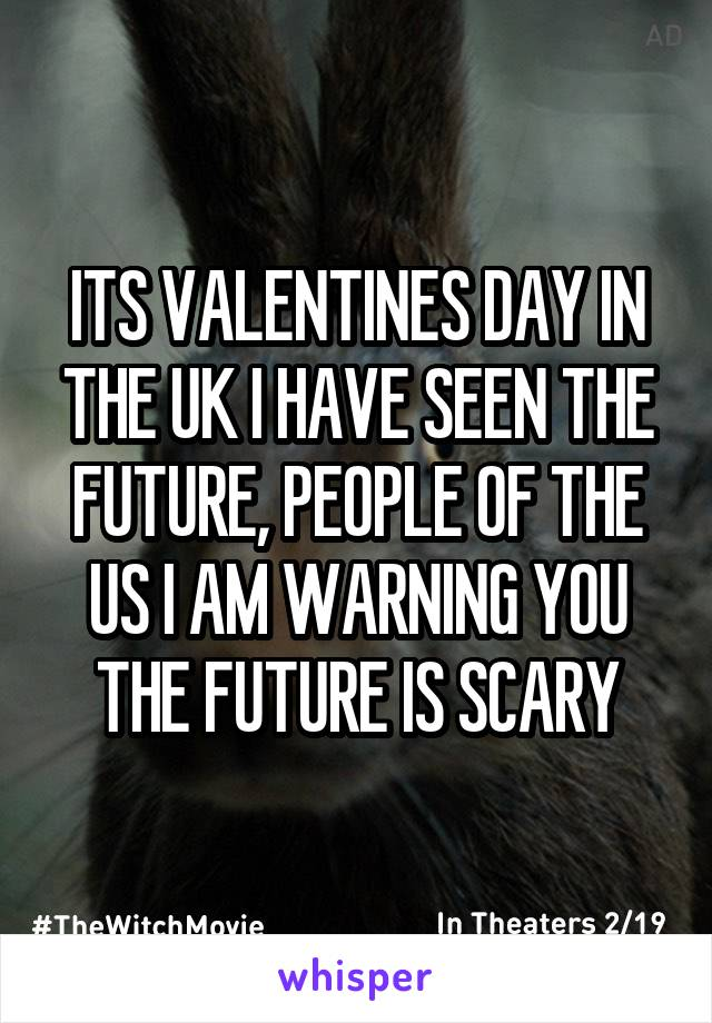 ITS VALENTINES DAY IN THE UK I HAVE SEEN THE FUTURE, PEOPLE OF THE US I AM WARNING YOU THE FUTURE IS SCARY