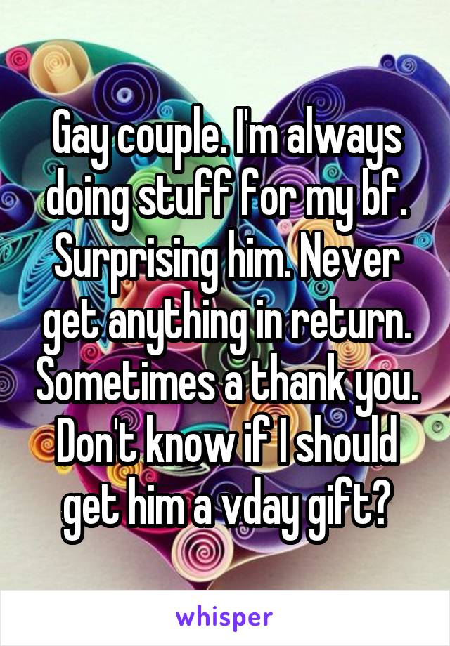 Gay couple. I'm always doing stuff for my bf. Surprising him. Never get anything in return. Sometimes a thank you. Don't know if I should get him a vday gift?