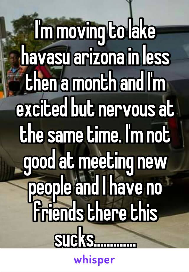 I'm moving to lake havasu arizona in less then a month and I'm excited but nervous at the same time. I'm not good at meeting new people and I have no friends there this sucks.............
