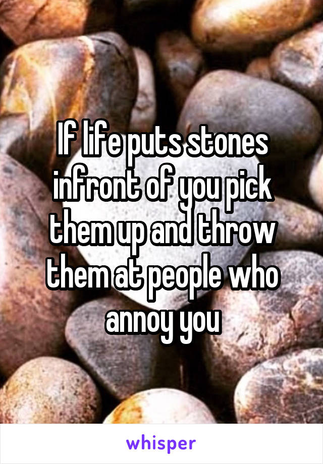 If life puts stones infront of you pick them up and throw them at people who annoy you