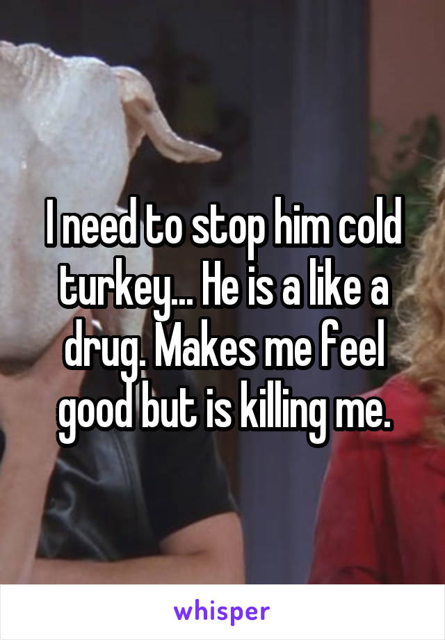 I need to stop him cold turkey... He is a like a drug. Makes me feel good but is killing me.
