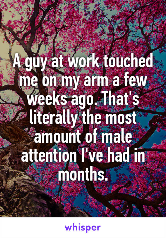 A guy at work touched me on my arm a few weeks ago. That's literally the most amount of male attention I've had in months.