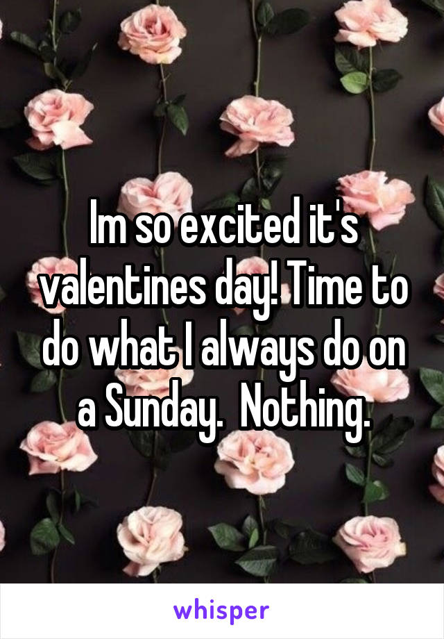 Im so excited it's valentines day! Time to do what I always do on a Sunday.  Nothing.