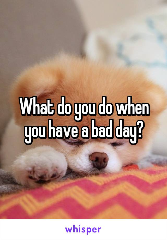 What do you do when you have a bad day?
