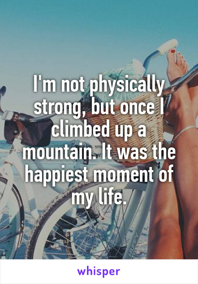 I'm not physically strong, but once I climbed up a mountain. It was the happiest moment of my life.