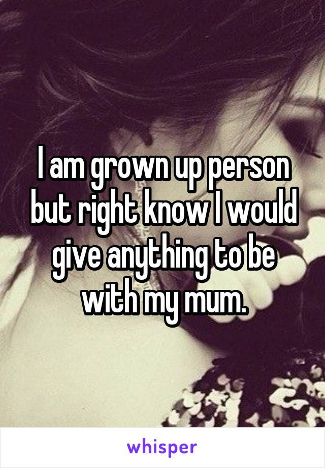 I am grown up person but right know I would give anything to be with my mum.