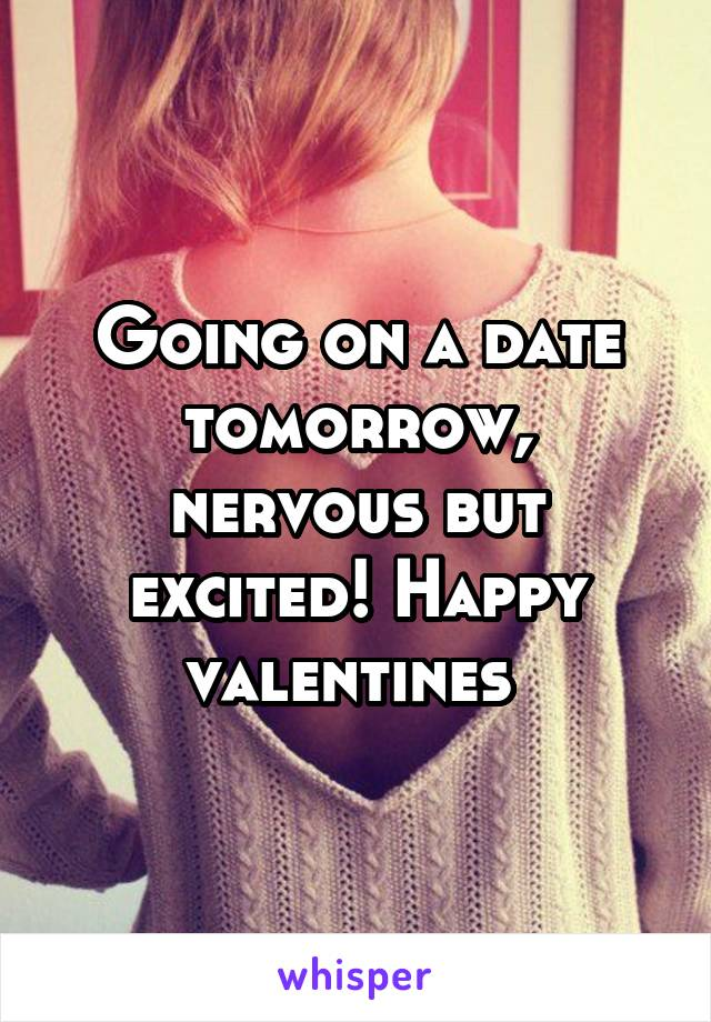 Going on a date tomorrow, nervous but excited! Happy valentines