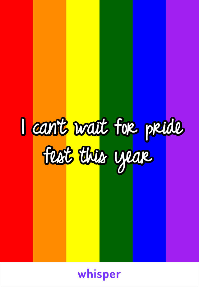 I can't wait for pride fest this year