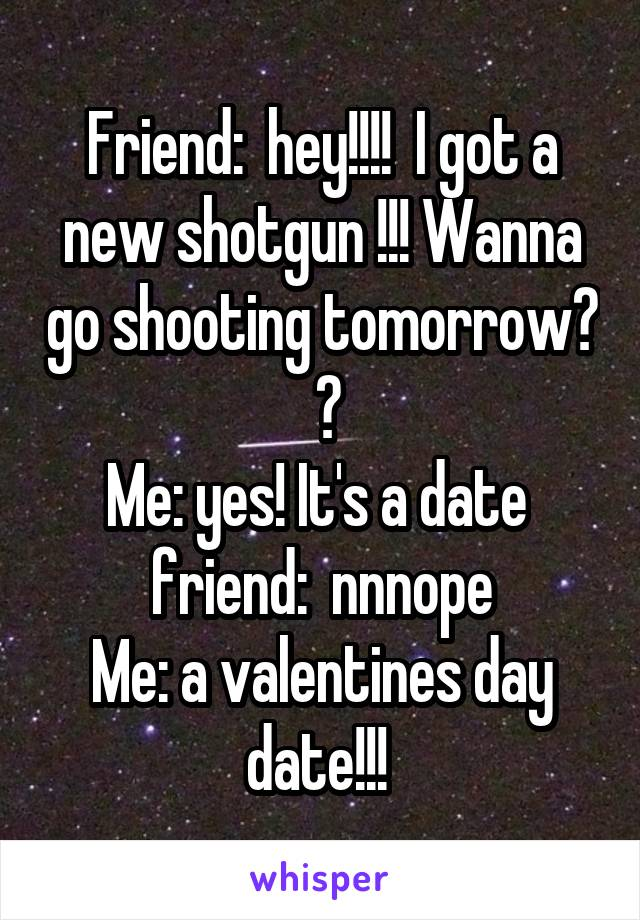 Friend:  hey!!!!  I got a new shotgun !!! Wanna go shooting tomorrow?  😗 Me: yes! It's a date  friend:  nnnope Me: a valentines day date!!!