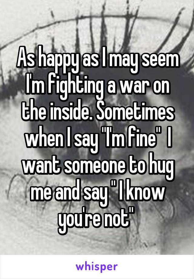 "As happy as I may seem I'm fighting a war on the inside. Sometimes when I say ""I'm fine""  I want someone to hug me and say "" I know you're not"""
