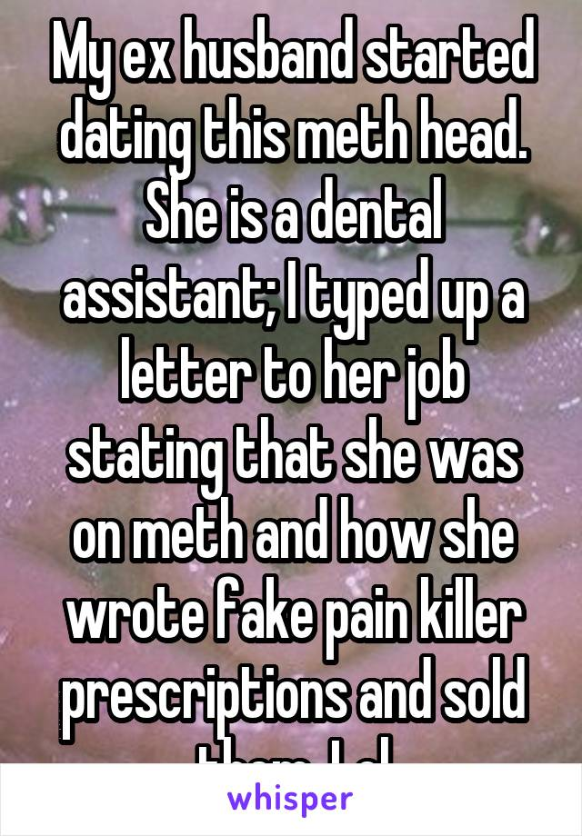 My ex husband started dating this meth head. She is a dental assistant; I typed up a letter to her job stating that she was on meth and how she wrote fake pain killer prescriptions and sold them. Lol