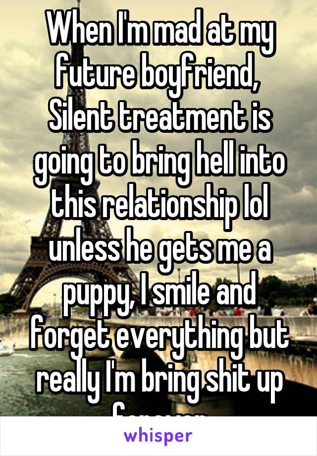 When I'm mad at my future boyfriend,  Silent treatment is going to bring hell into this relationship lol unless he gets me a puppy, I smile and forget everything but really I'm bring shit up forever